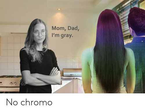 cho: CHO  Mom, Dad,  I'm gray. No chromo