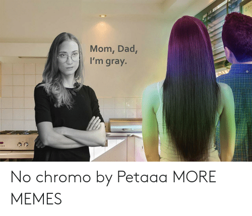 cho: CHO  Mom, Dad,  I'm gray. No chromo by Petaaa MORE MEMES