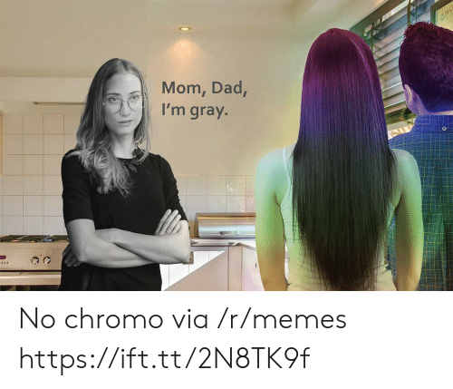 cho: CHO  Mom, Dad,  I'm gray. No chromo via /r/memes https://ift.tt/2N8TK9f