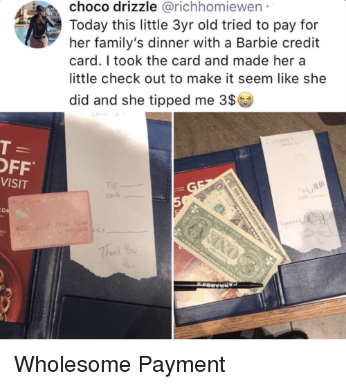 hera: choco drizzle @richhomiewen  Today this little 3yr old tried to pay for  her family's dinner with a Barbie credit  card. I took the card and made hera  little check out to make it seem like she  did and she tipped me 3$  OFF  VISIT  ask  5  Thank You Wholesome Payment
