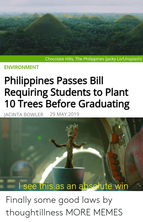 Graduating: Chocolate Hills, The Philippines (Jacky Lo/Unsplash)  ENVIRONMENT  Philippines Passes Bill  Requiring Students to Plant  10 Trees Before Graduating  29 MAY 2019  JACINTA BOWLER  Esee this as an absotute win Finally some good laws by thoughtillness MORE MEMES