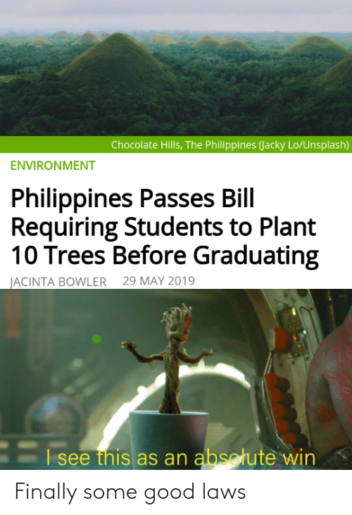 Graduating: Chocolate Hills, The Philippines (Jacky Lo/Unsplash)  ENVIRONMENT  Philippines Passes Bill  Requiring Students to Plant  10 Trees Before Graduating  29 MAY 2019  JACINTA BOWLER  Esee this as an absotute win Finally some good laws
