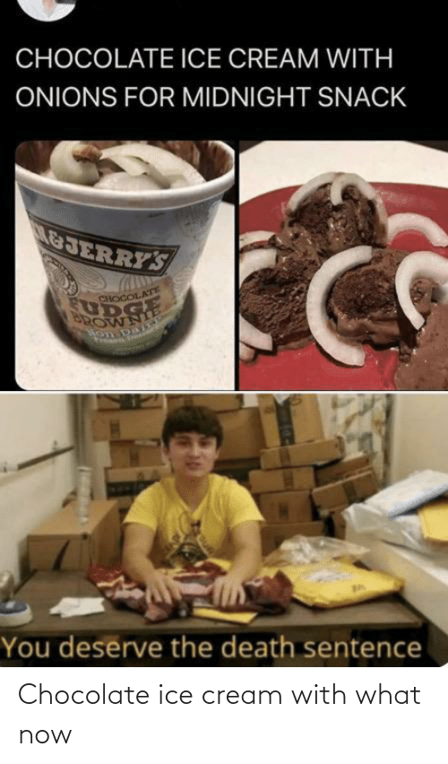 ice: Chocolate ice cream with what now
