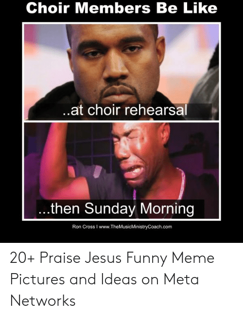 Be Like, Funny, and Jesus: Choir Members Be Like  at choir rehearsal  ...then Sunday Morning  Ron Cross I www.TheMusicMinistryCoach.com 20+ Praise Jesus Funny Meme Pictures and Ideas on Meta Networks