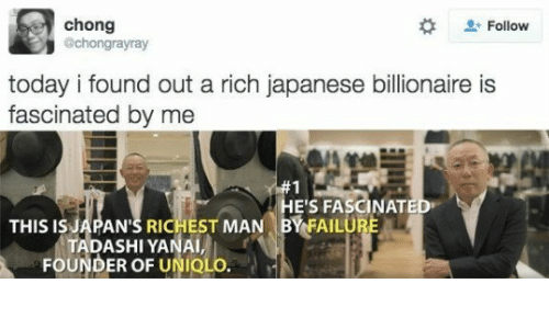chong: chong  @chongrayray  2: Follow  today i found out a rich japanese billionaire is  fascinated by me  E'S FASCINAT  THIS ISJAPAN'S RICHEST MAN BYFAILU  TADASHI YANAI  FOUNDER OF UNIOLO.