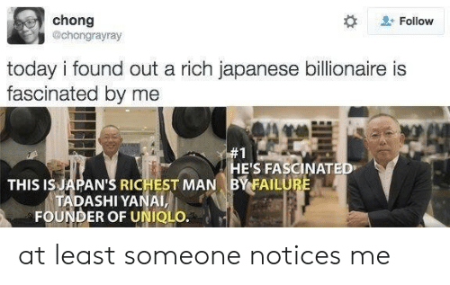 chong: chong  @chongrayray  Follow  today i found out a rich japanese billionaire is  fascinated by me  #1  HE'S FASCINATED  BY FAILURE  THIS IS JAPAN'S RICHEST MAN  TADASHI YANAI,  FOUNDER OF UNIQLO. at least someone notices me