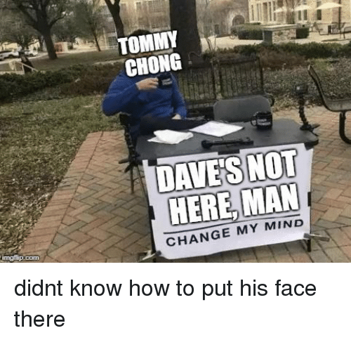 chong: CHONG  DAVES NOT  HERE, MAN  CHANGE MY MIND  Com didnt know how to put his face there