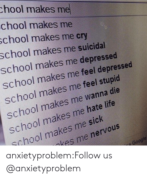 hate life: chool makes me  chool makes me  school makes me cry  chool makes me suicidal  school makes me depressed  school makes me feel depressed  school makes me feel stupid  school makes me wanna die  school makes me hate life  chool makes me sick  kes me nervous  oogle anxietyproblem:Follow us @anxietyproblem