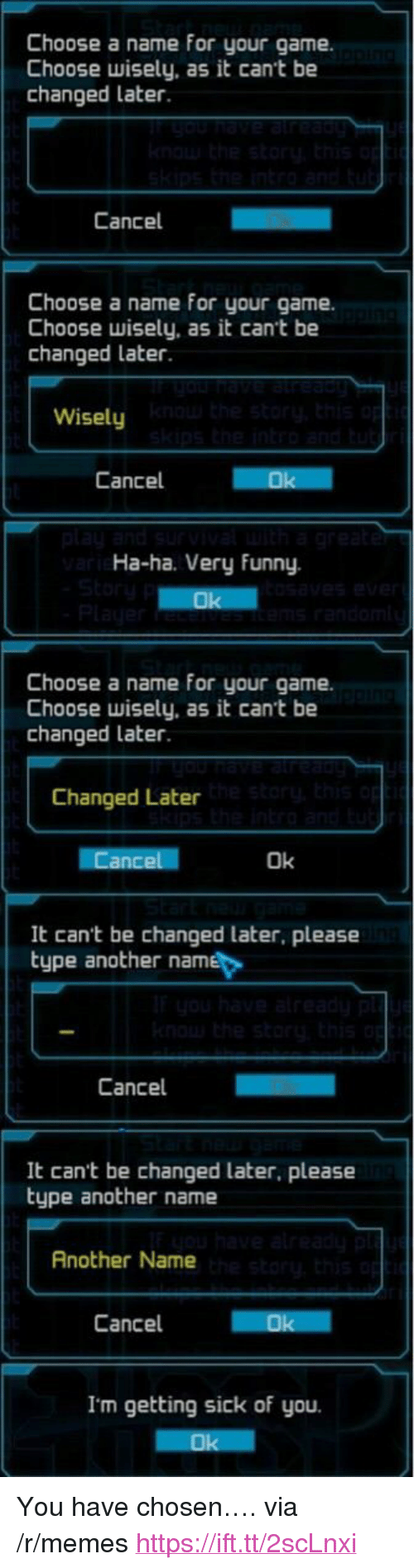 "Funny, Memes, and Game: Choose a name for your game.  Choose wisely, as it cant be  changed later.  Cancel  Choose a name for your game.  Choose wisely, as it cant be  changed later  Wisely  Cancel  Ha-ha. Very Funny.  Choose a name for your game.  Choose wisely, as it cant be  changed later  Changed Later  Ok  It can't be changed later, please  type another name  Cancel  It cant be changed later, please  type another name  Another Name  Cancel  Ok  I'm getting sick of you. <p>You have chosen…. via /r/memes <a href=""https://ift.tt/2scLnxi"">https://ift.tt/2scLnxi</a></p>"