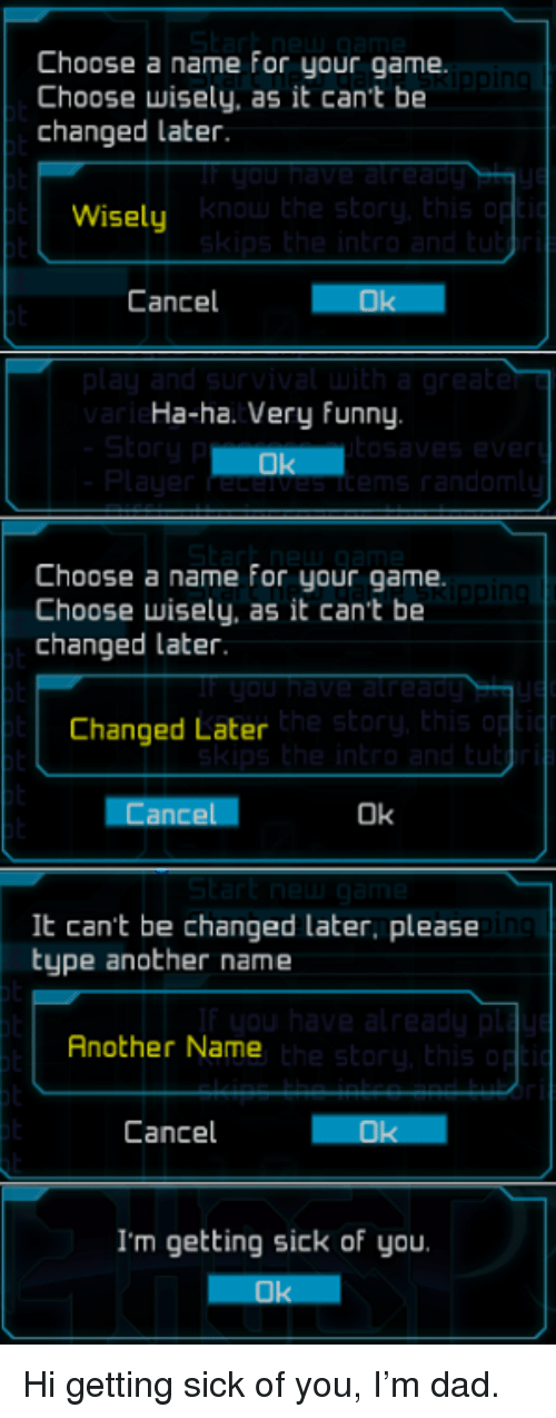 Choose Wisely: Choose a name for your game.  Choose wisely, as it can't be  changed later.  Wisely  Cancel  Ha-ha. Very funny  Choose a name for your game.  Choose wisely, as it cant be  changed later  the sto  Changed Later  Cancel  Ok  It can't be changed later, please  type another name  in  Another Name  Cancel  I'm getting sick of you Hi getting sick of you, I'm dad.