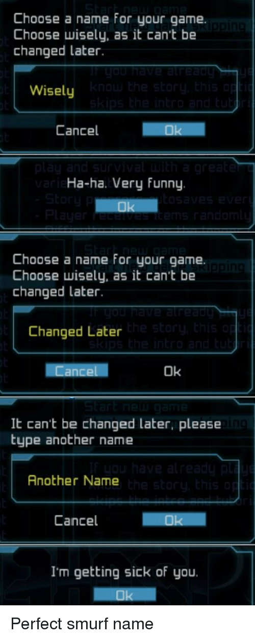 Funny, Game, and Sick: Choose a name for your game.  Choose wisely, as it can't be  changed later.  Wisely  Cancel  Ha-ha. Very Funny  Choose a name for your game.  Choose wisely, as it can't be  changed later.  Changed Later  Ok  It can't be changed later, please  type another name  Another Name  Cancel  I'm getting sick of you.