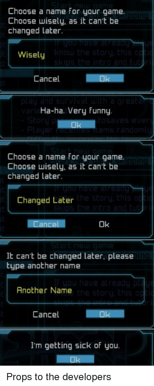 Funny, Game, and Sick: Choose a name for your game.  Choose wisely, as it can't be  changed later.  Wisely  Cancel  Ha-ha. Very funny  Choose a name for your game.  Choose wisely, as it can't be  changed later.  Changed Later  Ok  It can't be changed later, please  type another name  Another Name  Cancel  I'm getting sick of you. Props to the developers