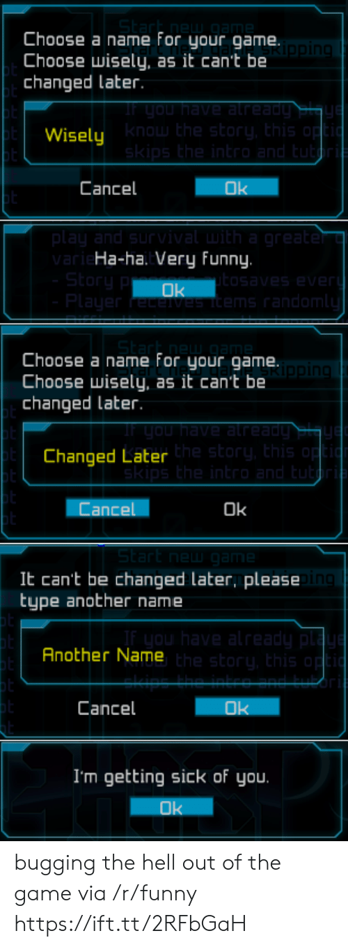 Choose Wisely: Choose a name for your game.  Choose wisely, as it can't be  changed Later  Wisely  know the story, Ehis op  Cancel  Ok  ar  Ha-ha. Very funny.  ms random  Choose a name For your game  Choose wisely, as it can't be  changed later.  in  Changed Later  he story, this  Cancel  Ok  St  It can't be changed later, please  type another name  Another Name  he story, this  Cancel  I'm getting sick of you.  Ok bugging the hell out of the game via /r/funny https://ift.tt/2RFbGaH