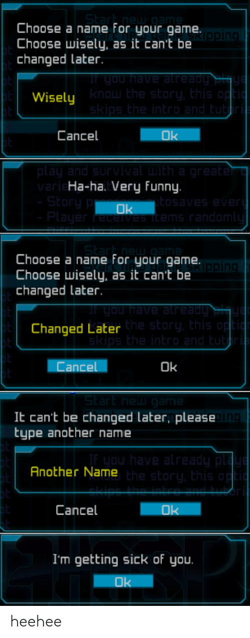 Choose Wisely: Choose a name for your game.  Choose wisely, as it can't be  changed Later  Wisely  know the story, Ehis op  Cancel  Ok  ar  Ha-ha. Very funny.  ms random  Choose a name For your game  Choose wisely, as it can't be  changed later.  in  Changed Later  he story, this  Cancel  Ok  St  It can't be changed later, please  type another name  Another Name  he story, this  Cancel  I'm getting sick of you.  Ok heehee