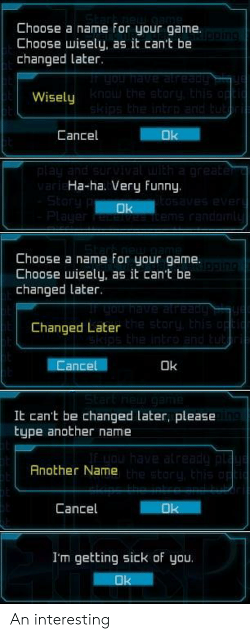 Choose Wisely: Choose a name for your game.  Choose wisely, as it can't be  changed later.  Wisely  Cancel  Ha-ha. Very Funny.  Choose a name For your game.  Choose wisely, as it can't be  changed later.  Changed Later  ance  Ok  It can't be changed later, please  type another name  Another Name  Cancel  I'm getting sick of you An interesting