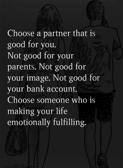 fulfilling: Choose a partner that is  good for you.  Not good for your  parents. Not good for  your image. Not good for  your bank account.  Choose someone who is  making your life  emotionally fulfilling.