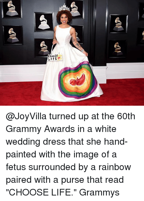 """Grammy Awards: CHOOSE  LIFE @JoyVilla turned up at the 60th Grammy Awards in a white wedding dress that she hand-painted with the image of a fetus surrounded by a rainbow paired with a purse that read """"CHOOSE LIFE."""" Grammys"""