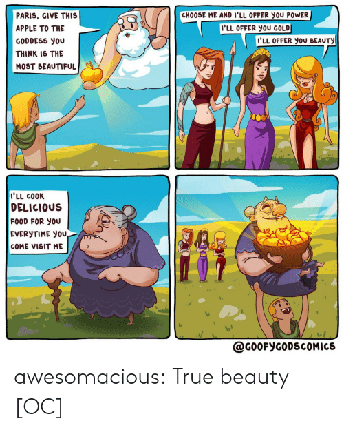 goddess: CHOOSE ME AND I'LL OFFER you POWER  PARIS, GIVE THIS  I'LL OFFER YOU GOLD  APPLE TO THE  I'LL OFFER YOU BEAUTY  GODDESS you  THINK IS THE  MOST BEAUTIFUL  I'LL COOK  DELICIOUS  FOOD FOR YOU  EVERYTIME YOU,  COME VISIT ME  @G0OFYGODSCOMICS awesomacious:  True beauty [OC]