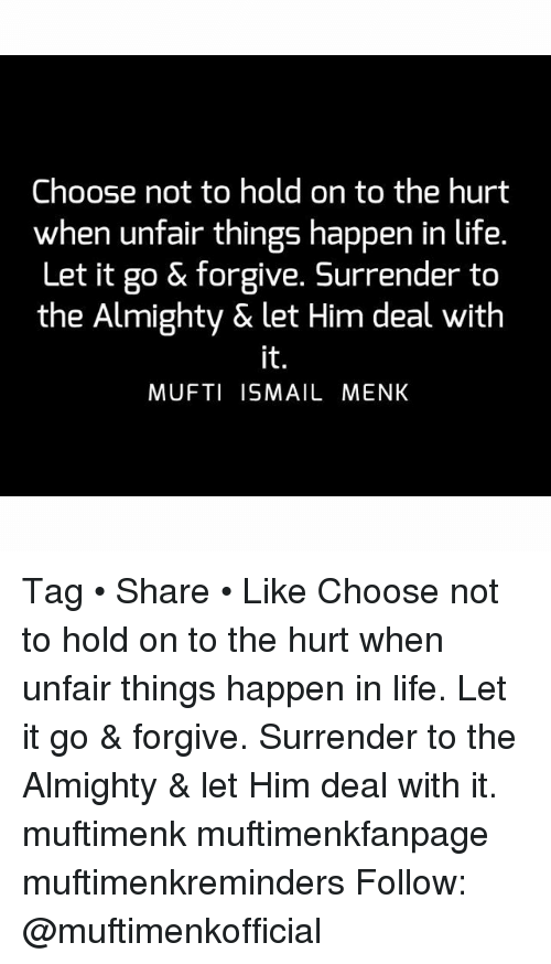 Life, Memes, and Let It Go: Choose not to hold on to the hurt  when unfair things happen in life  Let it go & forgive. Surrender to  the Almighty & let Him deal with  MUFTI ISMAIL MENK Tag • Share • Like Choose not to hold on to the hurt when unfair things happen in life. Let it go & forgive. Surrender to the Almighty & let Him deal with it. muftimenk muftimenkfanpage muftimenkreminders Follow: @muftimenkofficial