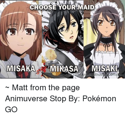 misaki: CHOOSE OUR MAID  MISAKA  MIKASA  MISAKI  Anime  thusi  Official  COm ~ Matt from the page Animuverse Stop By: Pokémon GO