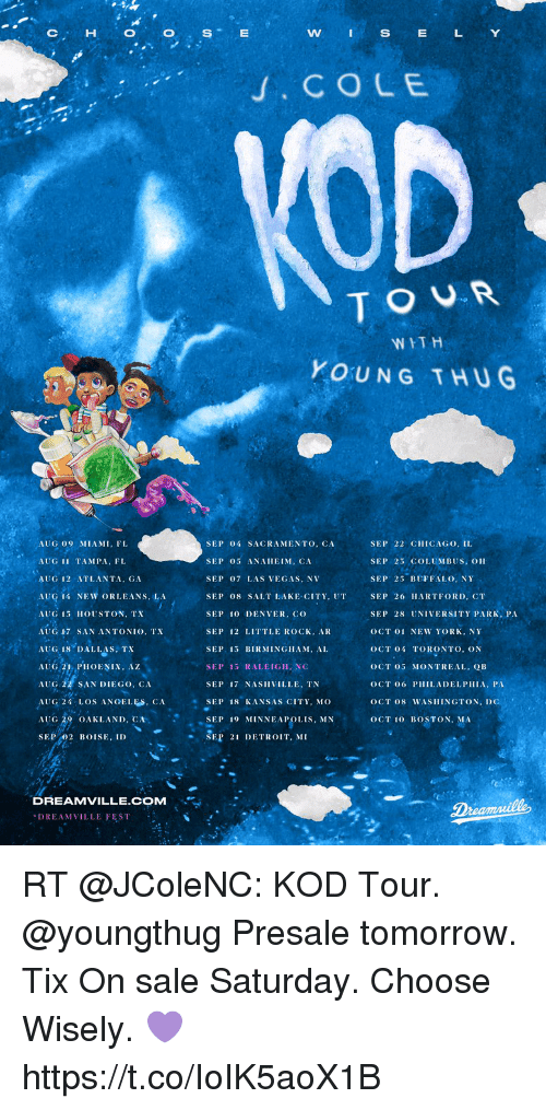 "Chicago, Detroit, and Memes: CHOOSE  WI  S  E  LY  . CO LE  TOUR  WITH  YOUNG THUG  AUG 09 MIAMI, FI  AUG 11 TAMPA, FL  AUG 12 ATLANTA, GA  AUCİ 14 NEW ORLEANS, LA  AUG 15 HOUSTON, TX  AUG 17 SAN ANTONIO, TX  SEP 04 SACRAMENTO, CASEP 22 CHICAGO, IL  SEP 5 ANAHEIM, CA  SEP 07 LAS VEGAS, NV  SEP 08 SALT LAKE CITY, UTSEP 26 HARTFORD, CT  SEP 10 DENVER. co  SEP 12 LITTLE ROCK, AR  SEP 15 BIRMINGHAM, AL  SEP 15 RALEIGH, NC  SEP 17 NASHVILLE, TN  SEP 23 COLUMBUS, OH  SEP 25 BUFFALO, NY  SEP 28 UNIVERSITY PARK, PA  OCT 01 NEW YORK, NY  OCT 04 TORONTO, ON  OCT 05 MONTREAL, QB  OCT 06 PHILADELPHIA, PA  OCT 08 WASHINGTON, DC  OCT 10 BOSTON, MA  AUG 18 DALLAS TX  AUG PHOENIX, A  AUG SAN DIEGO, CA  AUG 24 LOS ANOELES, CASEP 18 KANSAS CITY, Mo O  AUG 29 OAKLAND, ℃  SEP 02 BOISE, ID  ·""SEP 19 MINNEAPOLIS, MN  SEP 21 DETROIT, MI  DREAMVILLE.COM  REAMVILLE FEST RT @JColeNC: KOD Tour.   @youngthug      Presale tomorrow. Tix On sale Saturday. Choose Wisely. 💜 https://t.co/IoIK5aoX1B"