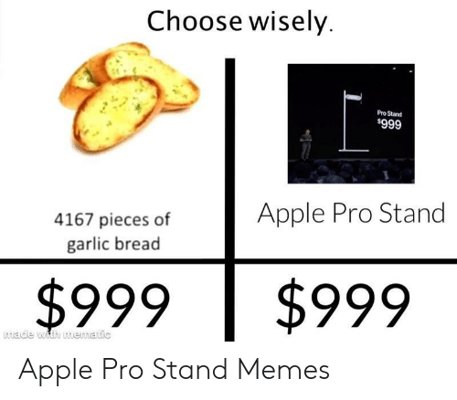 Apple, Memes, and Garlic Bread: Choose wisely  Pro Stand  $999  Apple Pro Stand  4167 pieces of  garlic bread  $999  $999  made with mematic Apple Pro Stand Memes