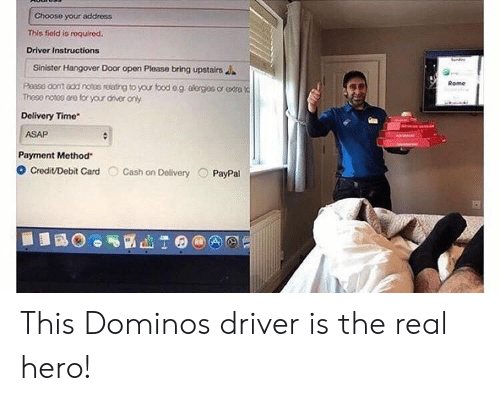 aer: Choose your address  This fiold is roquired.  Driver Instructions  Sinister Hangover Door open Please bring upstairs  Rome  Those notes are for your aer ony  Delivery Time*  ASAP  Payment Method  O Credit/Debit Card Cash on Delivery PayPal This Dominos driver is the real hero!