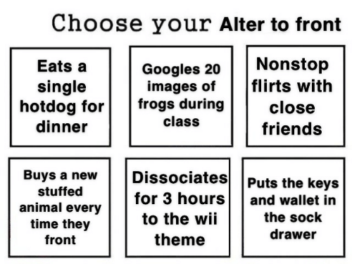 Choose Your: Choose your Alter to front  Nonstop  flirts with  Eats a  Googles 20  images of  frogs during  single  hotdog for  dinner  close  class  friends  Dissociates  Buys a new  Puts the keys  stuffed  for 3 hours  and wallet in  animal every  time they  the sock  to the wii  drawer  theme  front