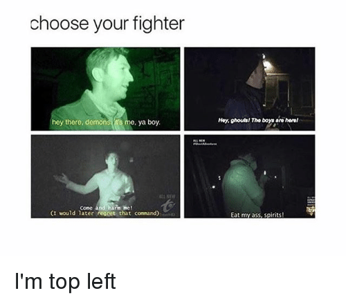 ghouls: choose your fighter  hey there, demons t's me, ya boy.  Hoy, ghouls! Tho boys aro horel  come andhanm me!  (I would later regret that command)  Eat my ass, spirits! I'm top left