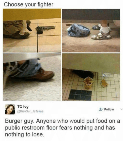 Nothing to Lose: Choose your fighter  TC Ivy  Follow  Burger guy. Anyone who would put food on a  public restroom floor fears nothing and has  nothing to lose