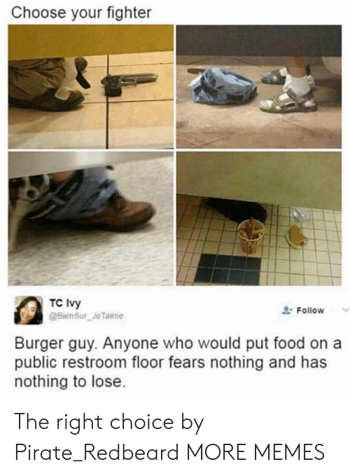 Nothing to Lose: Choose your fighter  TC Ivy  Follow  Burger guy. Anyone who would put food on a  public restroom floor fears nothing and has  nothing to lose The right choice by Pirate_Redbeard MORE MEMES