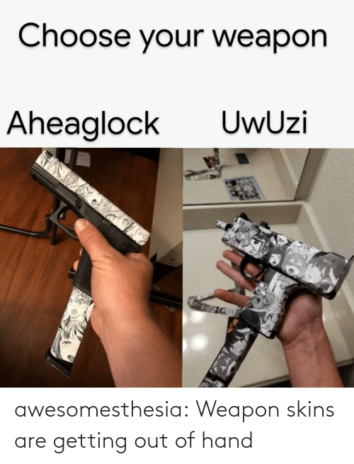 Choose Your: Choose your weapon  UwUzi  Aheaglock awesomesthesia:  Weapon skins are getting out of hand