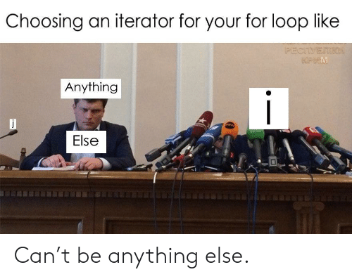 For Loop: Choosing an iterator for your for loop like  (PECTVETIK  KPHM  Anything  Else Can't be anything else.