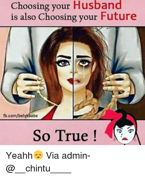 yeahh: Choosing your Husband  is also Choosing your Future  fb.com/belykbabe  So True Yeahh😞 Via admin-@__chintu____