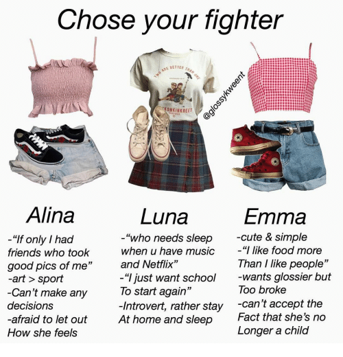 """I Like Food: Chose your fighter  TWO ARE BETTER THAN ONE  KONKINKREET  FTRETBIS  Alina  Luna  Emma  -cute & simple  """"I like food more  """"who needs sleep  """"If only I had  when u have music  friends who took  Than I like people""""  -wants glossier but  Too broke  and Netflix""""  good pics of me""""  -art > sport  -Can't make any  -""""I just want school  To start again""""  -Introvert, rather stay  At home and sleep  -can't accept the  Fact that she's no  decisions  -afraid to let out  Longer a child  How she feels  @glossykweent"""
