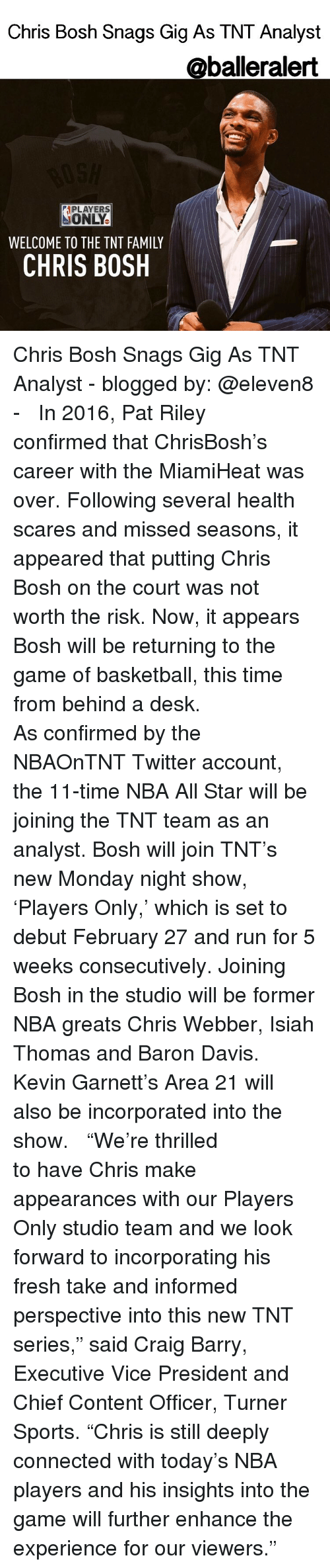 "nba all stars: Chris Bosh Snags Gig As TNT Analyst  @baller alert  APLAYERS  ONLY.  WELCOME TO THE TNT FAMILY  CHRIS BOSH Chris Bosh Snags Gig As TNT Analyst - blogged by: @eleven8 - ⠀⠀⠀⠀⠀⠀⠀⠀ ⠀⠀⠀⠀⠀⠀⠀⠀ In 2016, Pat Riley confirmed that ChrisBosh's career with the MiamiHeat was over. Following several health scares and missed seasons, it appeared that putting Chris Bosh on the court was not worth the risk. Now, it appears Bosh will be returning to the game of basketball, this time from behind a desk. ⠀⠀⠀⠀⠀⠀⠀⠀ ⠀⠀⠀⠀⠀⠀⠀⠀ As confirmed by the NBAOnTNT Twitter account, the 11-time NBA All Star will be joining the TNT team as an analyst. Bosh will join TNT's new Monday night show, 'Players Only,' which is set to debut February 27 and run for 5 weeks consecutively. Joining Bosh in the studio will be former NBA greats Chris Webber, Isiah Thomas and Baron Davis. Kevin Garnett's Area 21 will also be incorporated into the show. ⠀⠀⠀⠀⠀⠀⠀⠀ ⠀⠀⠀⠀⠀⠀⠀⠀ ""We're thrilled to have Chris make appearances with our Players Only studio team and we look forward to incorporating his fresh take and informed perspective into this new TNT series,"" said Craig Barry, Executive Vice President and Chief Content Officer, Turner Sports. ""Chris is still deeply connected with today's NBA players and his insights into the game will further enhance the experience for our viewers."""
