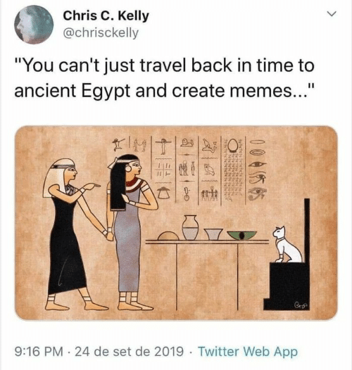 "Memes, Twitter, and Time: Chris C. Kelly  @chrisckelly  ""You can't just travel back in time to  ancient Egypt and create memes...""  II  FEL  9:16 PM 24 de set de 2019 Twitter Web App  005  बे"