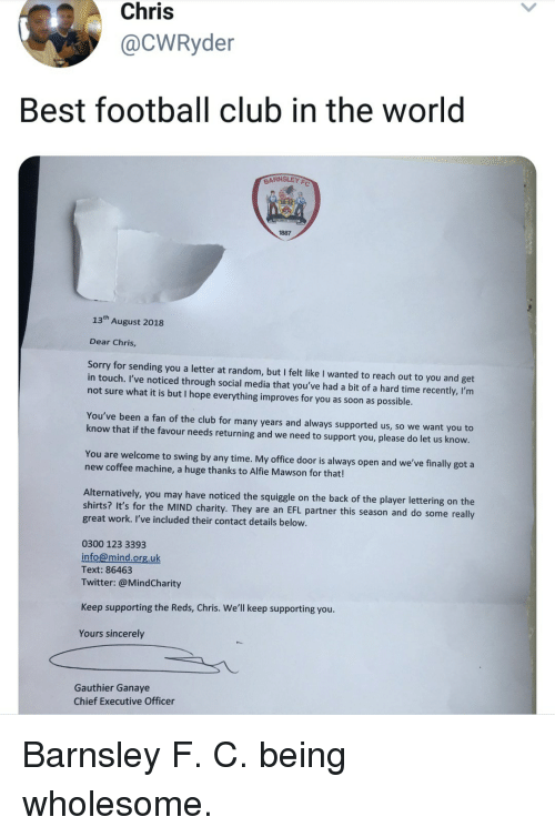 Club, Football, and Social Media: Chris  @CWRyder  Best football club in the world  BARNSLEY  1887  13th August 2018  Dear Chris,  Sorry for sending you a letter at random, but I felt like I wanted to reach out to you and get  in touch. I've noticed through social media that you've had a bit of a hard time recently, I'rm  not sure what it is but I hope everything improves for you as soon as possible  You've been a fan of the club for many years and always supported us, so we want you to  know that if the favour needs returning and we need to support you, please do let us know.  You are welcome to swing by any time. My office door is always open and we've finally got a  new coffee machine, a huge thanks to Alfie Mawson for that!  Alternatively, you may have noticed the squiggle on the back of the player lettering on the  shirts? It's for the MIND charity. They are an EFL partner this season and do some really  great work. I've included their contact details below.  0300 123 3393  info@mind.org.uk  Text: 86463  Twitter:@MindCharity  Keep supporting the Reds, Chris. We'll keep supporting you  Yours sincerely  Gauthier Ganaye  Chief Executive Officer Barnsley F. C. being wholesome.