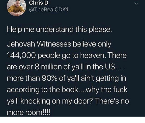 jehovah: Chris D  @TheRealCDK1  Help me understand this please.  Jehovah Witnesses believe only  144,000 people go to heaven. There  are over 8 million of ya'll in the US.  more than 90% of ya'll ain't getting in  according to the book....why the fuck  yall knocking on my door? There's no  more room!!!