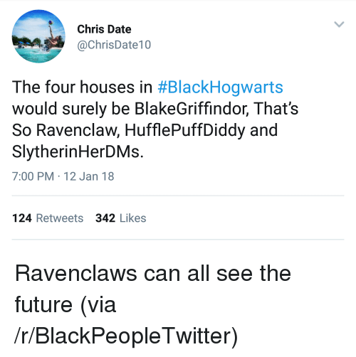 ravenclaw: Chris Date  @ChrisDate10  The four houses in #BlackHogwarts  would surely be BlakeGriffindor, That's  So Ravenclaw, HufflePuffDiddy and  SlytherinHerDMs.  7:00 PM 12 Jan 18  124 Retweets 342 Likes <p>Ravenclaws can all see the future (via /r/BlackPeopleTwitter)</p>