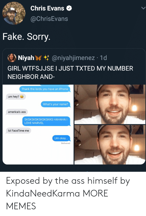 The Ass: Chris Evans  @ChrisEvans  Fake. Sorry.  Niyah @niyahjimenez 1d  GIRL WTFSJJSE I JUST TXTED MY NUMBER  NEIGHBOR AND-  Thank the lords you have an iPhone  um hey?  What's your name?  america's ass  SKSKSKSKSKSKSKKS HAHAHA I  LOVE MARVEL  lol FaceTime me  Um okay...  Delivered Exposed by the ass himself by KindaNeedKarma MORE MEMES