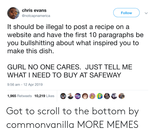 no one cares: chris evans  Follow  @notcapnamerica  It should be illegal to post a recipe on a  website and have the first 10 paragraphs be  you bullshitting about what inspired you to  make this dish  GURL NO ONE CARES. JUST TELL ME  WHAT I NEED TO BUY AT SAFEWAY  9:56 am  12 Apr 2019  1,965 Retweets 10,219 Likes Got to scroll to the bottom by commonvanilla MORE MEMES