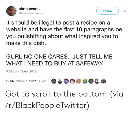 no one cares: chris evans  Follow  @notcapnamerica  It should be illegal to post a recipe on a  website and have the first 10 paragraphs be  you bullshitting about what inspired you to  make this dish  GURL NO ONE CARES. JUST TELL ME  WHAT I NEED TO BUY AT SAFEWAY  9:56 am  12 Apr 2019  1,965 Retweets 10,219 Likes Got to scroll to the bottom (via /r/BlackPeopleTwitter)