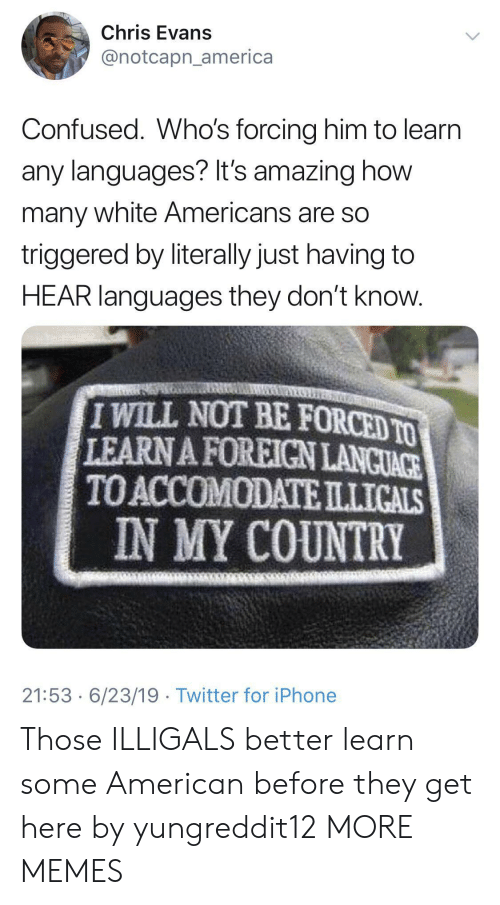 Chris Evans: Chris Evans  @notcapn_america  Confused. Who's forcing him to learn  any languages? It's amazing how  many white Americans are so  triggered by literally just having to  HEAR languages they don't know.  IWILL NOT BE FORCED TO  LEARN A FOREIGN LANCUACE  TO ACCOMODATEILLICALS  IN MY COUNTRY  21:53 6/23/19 Twitter for iPhone Those ILLIGALS better learn some American before they get here by yungreddit12 MORE MEMES