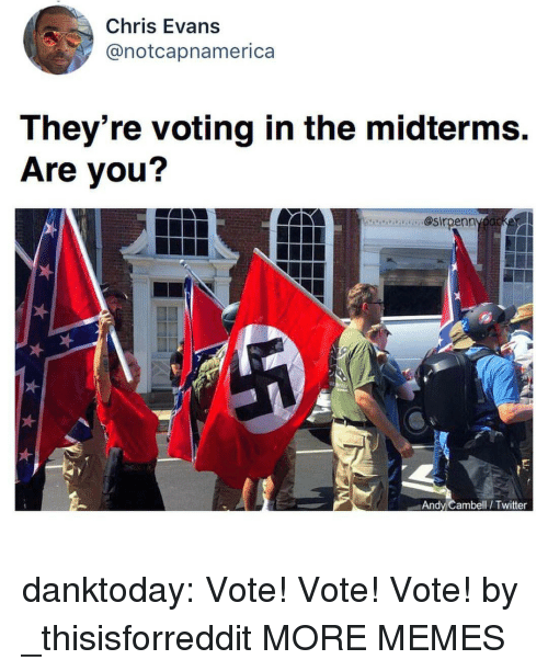 Chris Evans, Dank, and Memes: Chris Evans  @notcapnamerica  They're voting in the midterms.  Are you?  ecaa. @sirpenn  Andy Cambell/ Twitter danktoday:  Vote! Vote! Vote! by _thisisforreddit MORE MEMES