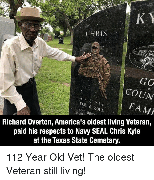 Memes, Navy, and Seal: CHRIS  GO  COUN  FAMI  FEB.  SON, B  197-4  2. 2013  Richard Overton, America's oldest living Veteran,  paid his respects to Navy SEAL Chris Kyle  at the Texas State Cemetary. 112 Year Old Vet! The oldest Veteran still living!
