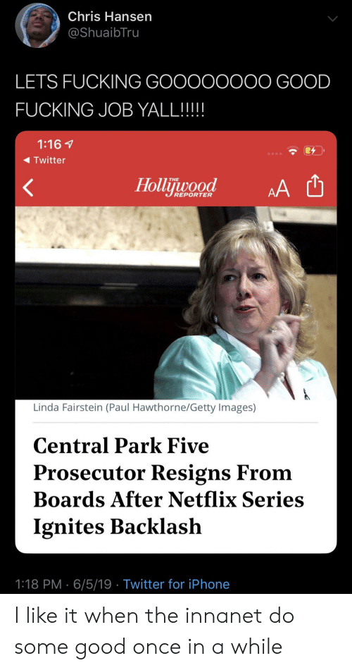 Fucking, Iphone, and Netflix: Chris Hansen  @ShuaibTru  LETS FUCKING GOOOOOOOO GOOD  FUCKING JOB YALL!!!!  1:16  Twitter  Hollijuwood  THE  AA  REPORTER  Linda Fairstein (Paul Hawthorne/Getty Images)  Central Park Five  Prosecutor Resigns From  Boards After Netflix Series  Ignites Backlash  1:18 PM 6/5/19 Twitter for iPhone I like it when the innanet do some good once in a while