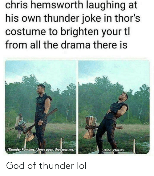 God Of: chris hemsworth laughing at  his own thunder joke in thor's  costume to brighten your tl  from all the drama there is  [Thunder Rumbles.J Sorry guys, that was me  Haha. Classicl God of thunder lol