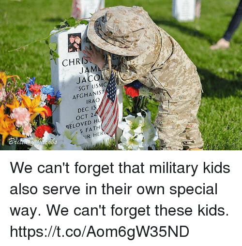 jaco: CHRIS  JAM  JACO  SGT USMC  AFGHANIS  IRAO  DEC 13  OCT 2  BELOVED H  2  Gi  FATH  R HER We can't forget that military kids also serve in their own special way. We can't forget these kids. https://t.co/Aom6gW35ND