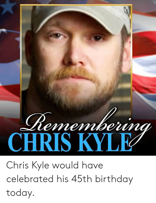 Celebrated: CHRIS KYLE Chris Kyle would have celebrated his 45th birthday today.
